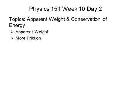 Physics 151 Week 10 Day 2 Topics: Apparent Weight & Conservation of Energy  Apparent Weight  More Friction.