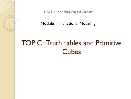TOPIC : Truth tables and Primitive Cubes
