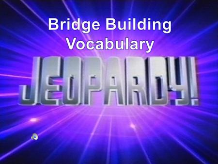 Bridge Building Vocabulary Types of Bridges Materials Used Wild Card Do you know your Bridges?? 100 200 300 400 500.