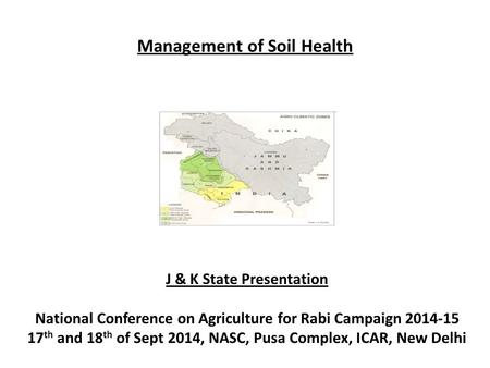Management of Soil Health J & K State Presentation National Conference on Agriculture for Rabi Campaign 2014-15 17 th and 18 th of Sept 2014, NASC, Pusa.