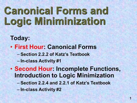 1 Canonical Forms and Logic Miniminization Today: First Hour: Canonical Forms –Section 2.2.2 of Katz's Textbook –In-class Activity #1 Second Hour: Incomplete.