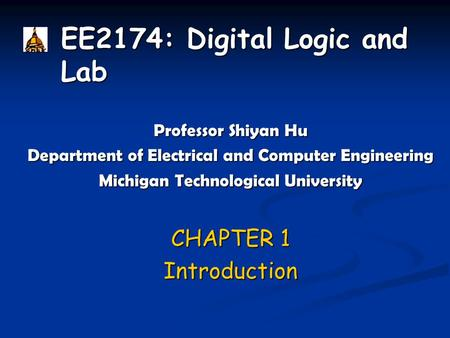 EE2174: Digital Logic and Lab Professor Shiyan Hu Department of Electrical and Computer Engineering Michigan Technological University CHAPTER 1 Introduction.