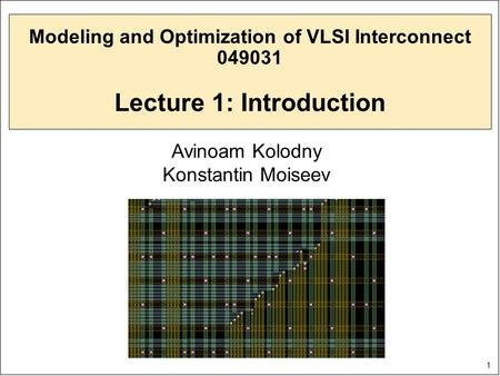 1 Modeling and Optimization of VLSI Interconnect 049031 Lecture 1: Introduction Avinoam Kolodny Konstantin Moiseev.
