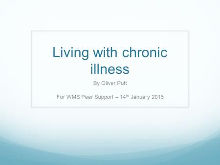 Living with chronic illness By Oliver Putt For WMS Peer Support – 14 th January 2015.