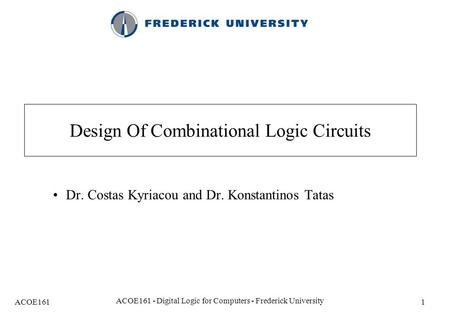 ACOE161 ACOE161 - Digital Logic for Computers - Frederick University 1 Design Of Combinational Logic Circuits Dr. Costas Kyriacou and Dr. Konstantinos.