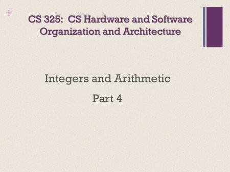 + CS 325: CS Hardware and Software Organization and Architecture Integers and Arithmetic Part 4.