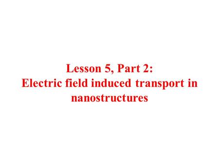 Lesson 5, Part 2: Electric field induced transport in nanostructures.
