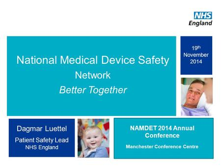 1 National Medical Device Safety Network Better Together 'Comple ting the Picture' NAMDET 2014 Annual Conference Manchester Conference Centre Dagmar Luettel.