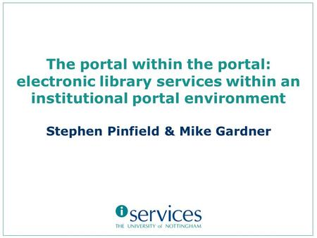 The portal within the portal: electronic library services within an institutional portal environment Stephen Pinfield & Mike Gardner.