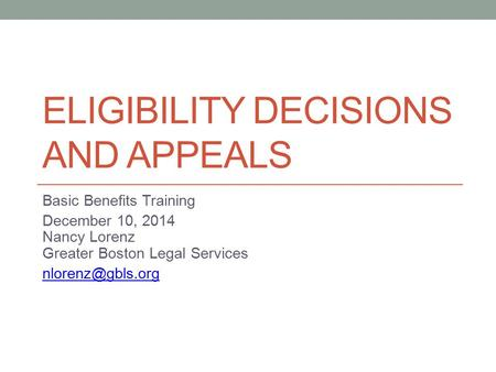 ELIGIBILITY DECISIONS AND APPEALS Basic Benefits Training December 10, 2014 Nancy Lorenz Greater Boston Legal Services