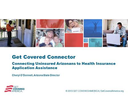 © 2013 GET COVERED AMERICA | GetCoveredAmerica.org Cheryl O'Donnell, Arizona State Director Get Covered Connector Connecting Uninsured Arizonans to Health.