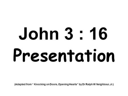 "John 3 : 16 Presentation (Adapted from "" Knocking on Doors, Opening Hearts"" by Dr Ralph W Neighbour, Jr.)"
