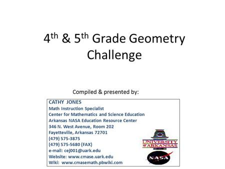 4 th & 5 th Grade Geometry Challenge Compiled & presented by: CATHY JONES Math Instruction Specialist Center for Mathematics and Science Education Arkansas.