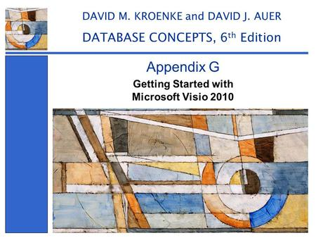 Getting Started with Microsoft Visio 2010 Appendix G DAVID M. KROENKE and DAVID J. AUER DATABASE CONCEPTS, 6 th Edition.