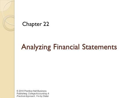 © 2010 Prentice Hall Business Publishing, College Accounting: A Practical Approach, 11e by Slater Analyzing Financial Statements Analyzing Financial Statements.