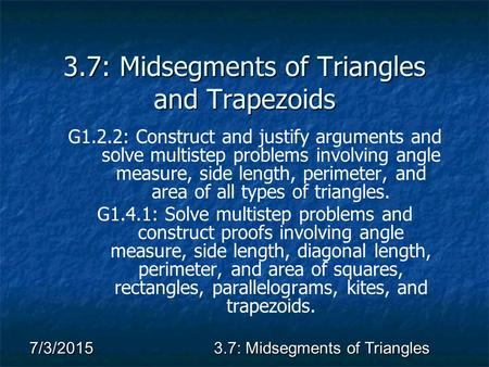 7/3/20153.7: Midsegments of Triangles 3.7: Midsegments of Triangles and Trapezoids G1.2.2: Construct and justify arguments and solve multistep problems.