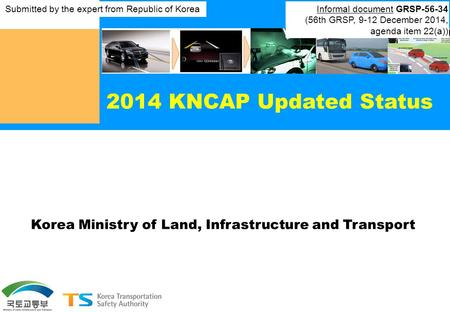 2014 KNCAP Updated Status Korea Ministry of Land, Infrastructure and Transport Submitted by the expert from Republic of Korea Informal document GRSP-56-34.