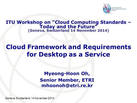 Geneva, Switzerland, 14 November 2014 Cloud Framework and Requirements for Desktop as a Service Myeong-Hoon Oh, Senior Member, ETRI