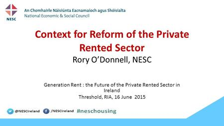 Context for Reform of the Private Rented Sector Rory O'Donnell, NESC Generation Rent : the Future of the Private Rented Sector in Ireland Threshold, RIA,
