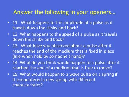 Answer the following in your openers… 11. What happens to the amplitude of a pulse as it travels down the slinky and back? 12. What happens to the speed.