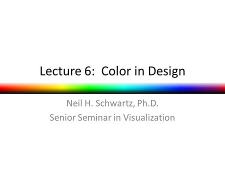 Lecture 6: Color in Design Neil H. Schwartz, Ph.D. Senior Seminar in Visualization.