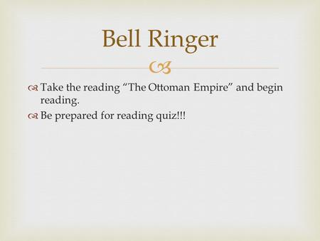 "  Take the reading ""The Ottoman Empire"" and begin reading.  Be prepared for reading quiz!!! Bell Ringer."