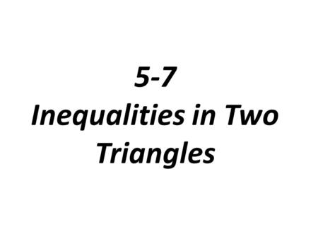 5-7 Inequalities in Two Triangles. The Hinge Theorem (SAS Inequality Thm.) If two sides of one triangle are congruent to two sides of another triangle,
