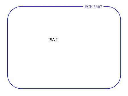 ECE 4436ECE 5367 ISA I. ECE 4436ECE 5367 CPU = Seconds= Instructions x Cycles x Seconds Time Program Program Instruction Cycle CPU = Seconds= Instructions.