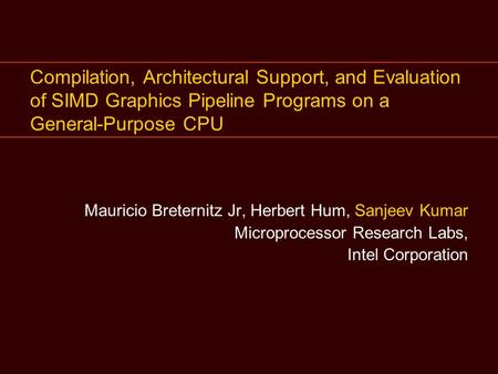 Compilation, Architectural Support, and Evaluation of SIMD Graphics Pipeline Programs on a General-Purpose CPU Mauricio Breternitz Jr, Herbert Hum, Sanjeev.