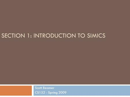 SECTION 1: INTRODUCTION TO SIMICS Scott Beamer CS152 - Spring 2009.