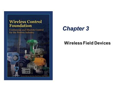 Chapter 3 Wireless Field Devices. Wireless Devices - Process Industry  Most wireless field devices designed for use in the process industry are based.