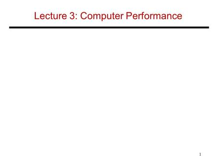 Lecture 3: Computer Performance 1. Response Time and Throughput Response time –How long it takes to do a task Throughput –Total work done per unit time.