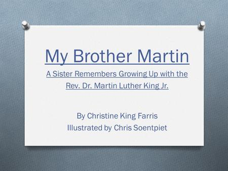 My Brother Martin A Sister Remembers Growing Up with the Rev. Dr. Martin Luther King Jr. By Christine King Farris Illustrated by Chris Soentpiet.