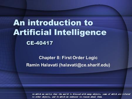 CE-40417 An introduction to Artificial Intelligence CE-40417 Chapter 8: First Order Logic Ramin Halavati In which we notice that.