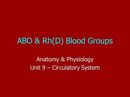 ABO & Rh(D) Blood Groups Anatomy & Physiology Unit 9 – Circulatory System.