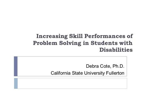 Increasing Skill Performances of Problem Solving in Students with Disabilities Debra Cote, Ph.D. California State University Fullerton.