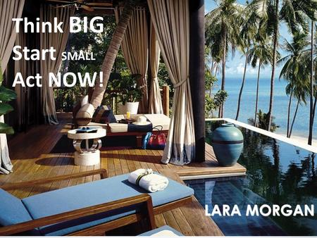 @IamLaraMorgan Think BIG Start SMALL Act NOW! LARA MORGAN.