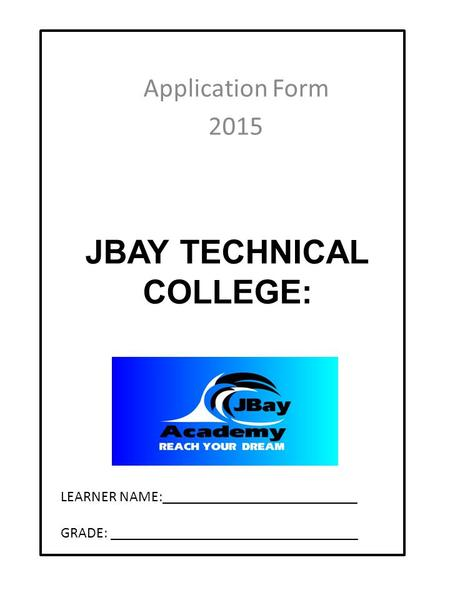 JBAY TECHNICAL COLLEGE: Application Form 2015 LEARNER NAME:__________________________ GRADE: _________________________________.