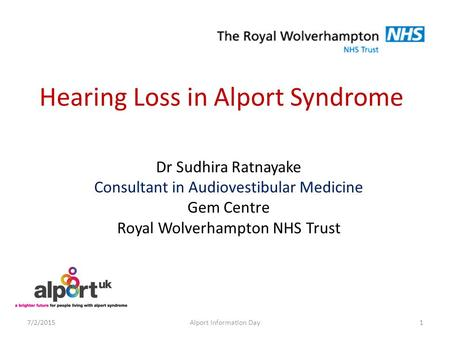 Hearing Loss in Alport Syndrome Dr Sudhira Ratnayake Consultant in Audiovestibular Medicine Gem Centre Royal Wolverhampton NHS Trust 7/2/20151Alport Information.