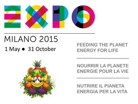 1 May ● 31 October NUTRIRE IL PIANETA ENERGIA PER LA VITA NOURRIR LA PLANETE ENERGIE POUR LA VIE FEEDING THE PLANET ENERGY FOR LIFE.