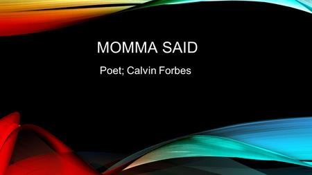 MOMMA SAID Poet; Calvin Forbes.