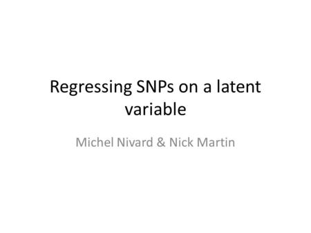 Regressing SNPs on a latent variable Michel Nivard & Nick Martin.