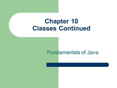 Chapter 10 Classes Continued Fundamentals of Java.