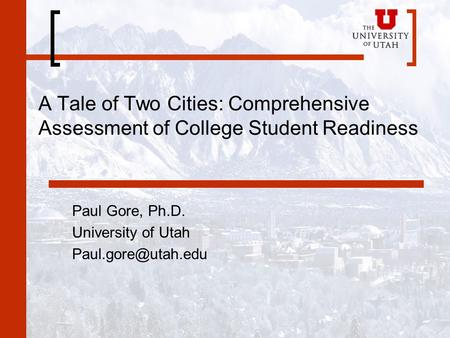 A Tale of Two Cities: Comprehensive Assessment of College Student Readiness Paul Gore, Ph.D. University of Utah