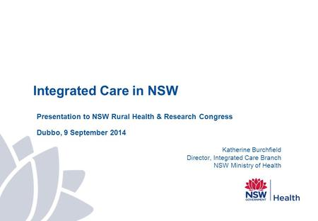 Integrated Care in NSW Presentation to NSW Rural Health & Research Congress Dubbo, 9 September 2014 Katherine Burchfield Director, Integrated Care Branch.