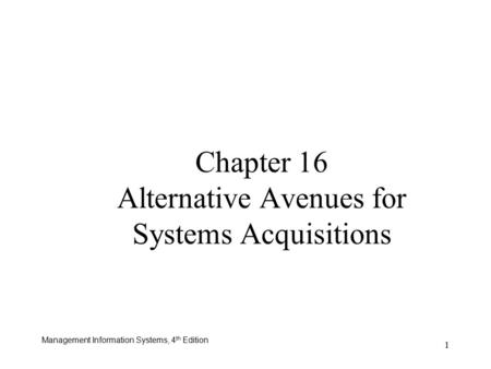 Management Information Systems, 4 th Edition 1 Chapter 16 Alternative Avenues for Systems Acquisitions.