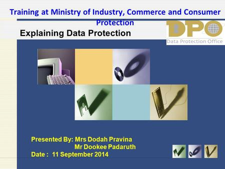 Training at Ministry of Industry, Commerce and Consumer Protection Presented By: Mrs Dodah Pravina Mr Dookee Padaruth Date : 11 September 2014 Explaining.