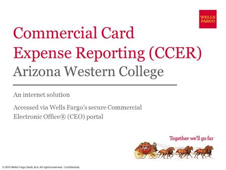 © 2010 Wells Fargo Bank, N.A. All rights reserved. Confidential. Commercial Card Expense Reporting (CCER) Arizona Western College An internet solution.
