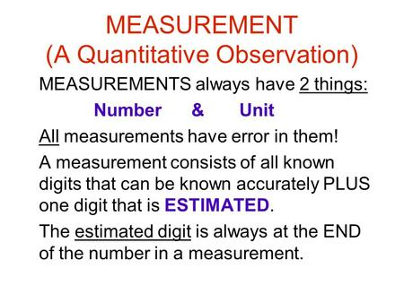 MEASUREMENT (A Quantitative Observation) MEASUREMENTS always have 2 things: Number & Unit All measurements have error in them! A measurement consists of.