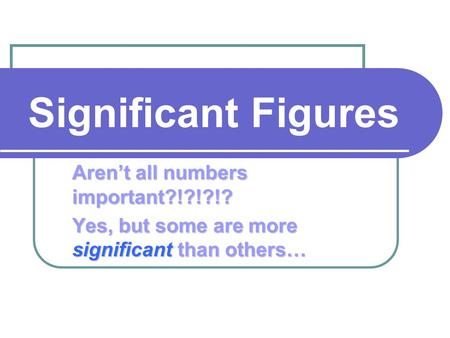 Significant Figures Aren't all numbers important?!?!?!? Yes, but some are more significant than others…
